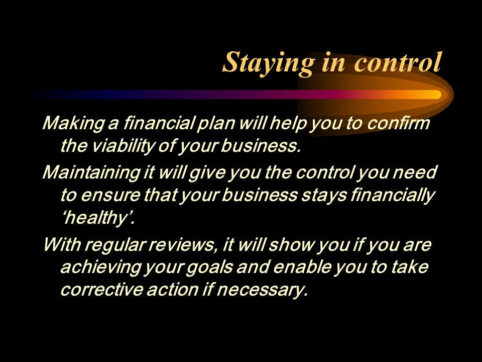 Staying in control Making a financial plan will help you to confirm the viability of your business.