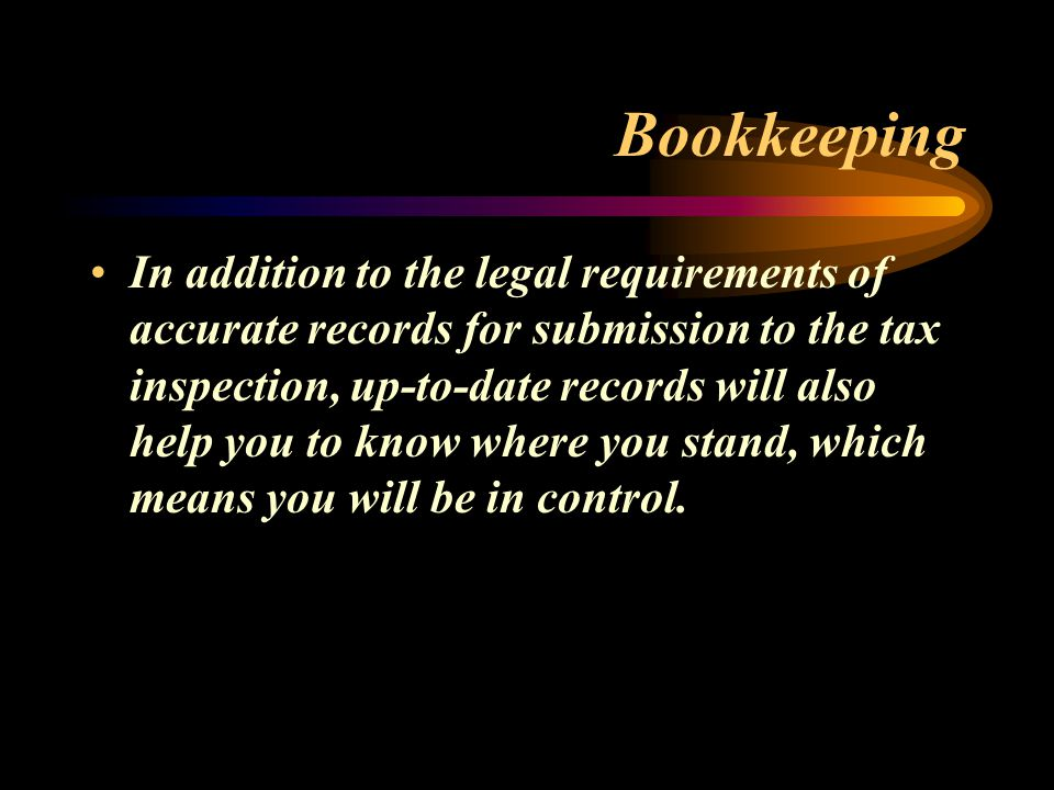 Bookkeeping In addition to the legal requirements of accurate records for submission to the tax inspection, up-to-date records will also help you to know where you stand, which means you will be in control.