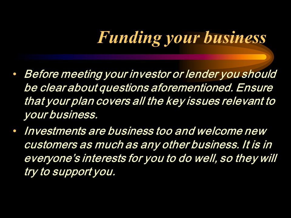 Funding your business Before meeting your investor or lender you should be clear about questions aforementioned. Ensure that your plan covers all the