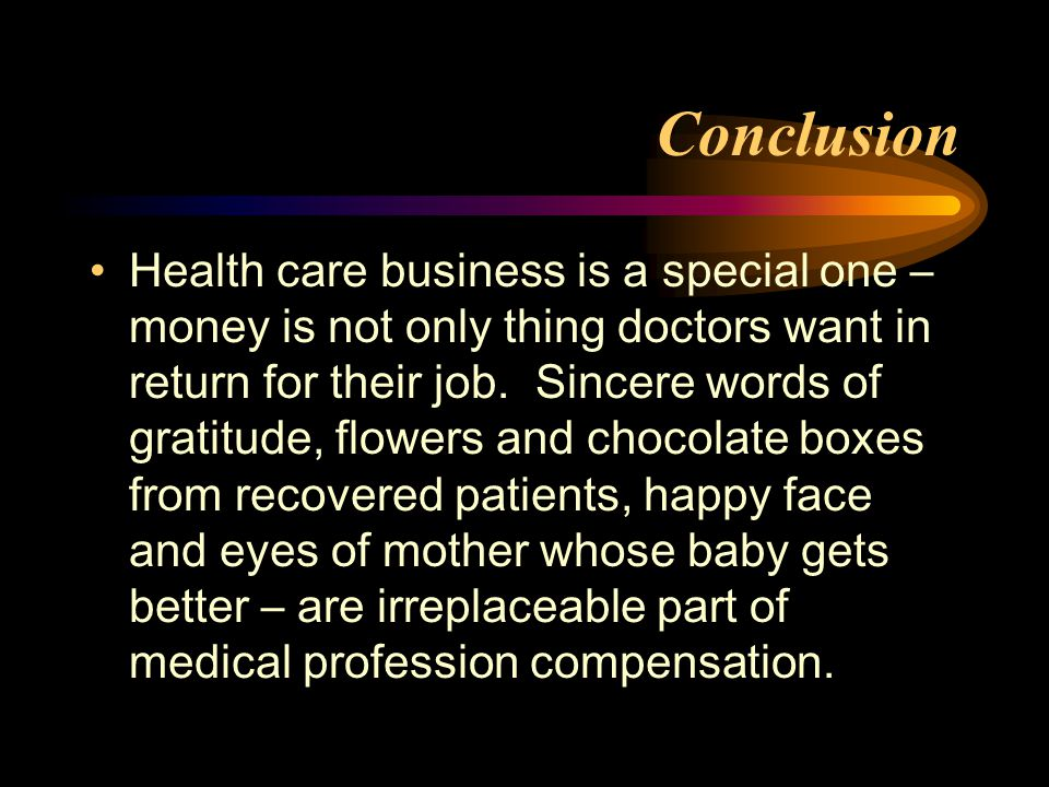 Conclusion Health care business is a special one – money is not only thing doctors want in return for their job.