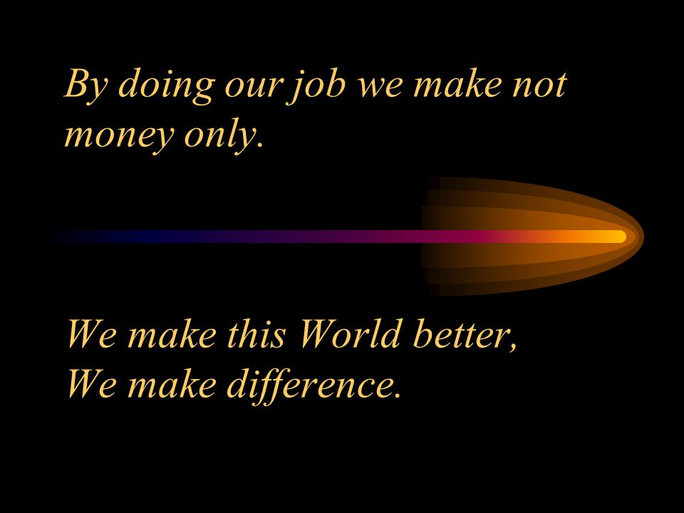 By doing our job we make not money only. We make this World better, We make difference.