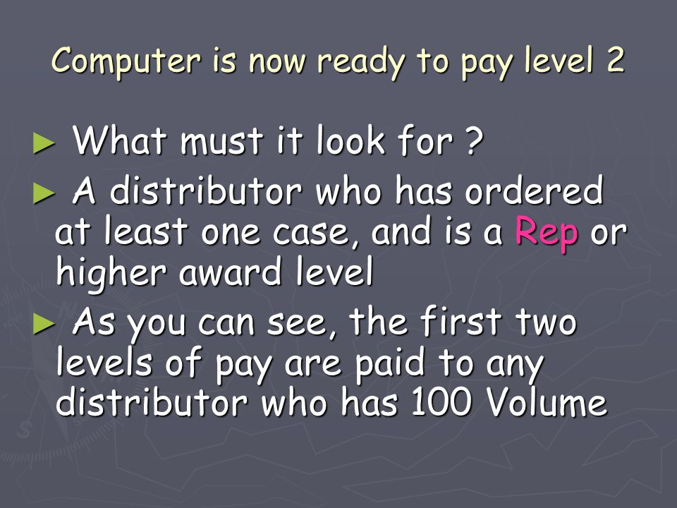 Computer is now ready to pay level 2 ► What must it look for ? ► A distributor who has ordered at least one case, and is a Rep or higher award level ►