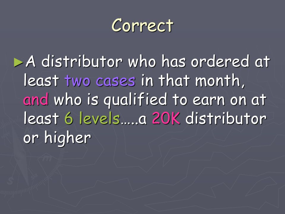 Correct ► A distributor who has ordered at least two cases in that month, and who is qualified to earn on at least 6 levels…..a 20K distributor or hig