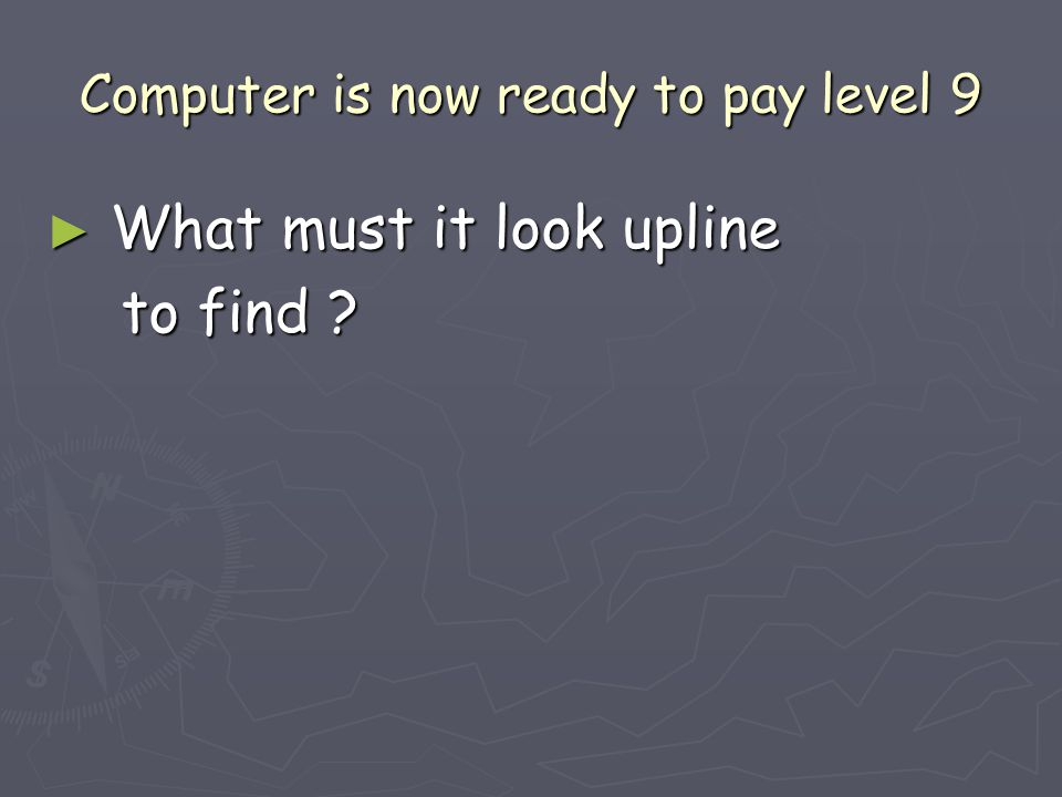 Computer is now ready to pay level 9 ► What must it look upline to find ? to find ?