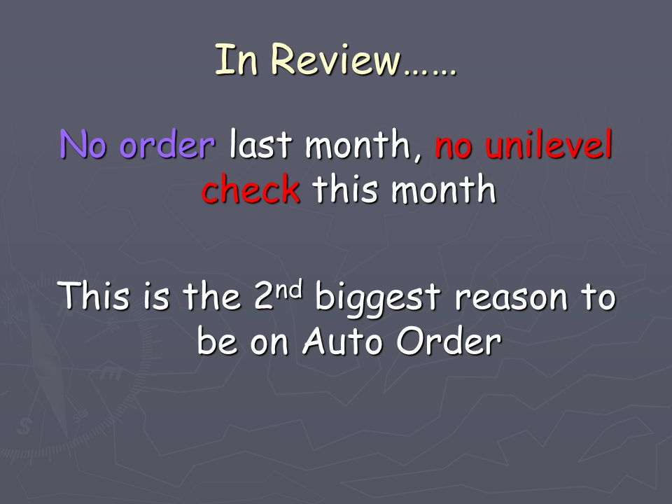 In Review…… No order last month, no unilevel check this month This is the 2 nd biggest reason to be on Auto Order