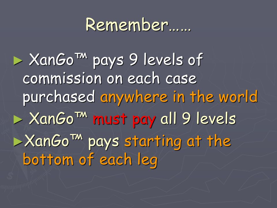 Remember…… ► XanGo™ pays 9 levels of commission on each case purchased anywhere in the world ► XanGo™ must pay all 9 levels ► XanGo™ pays starting at