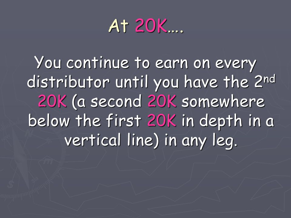 At 20K…. You continue to earn on every distributor until you have the 2 nd 20K (a second 20K somewhere below the first 20K in depth in a vertical line