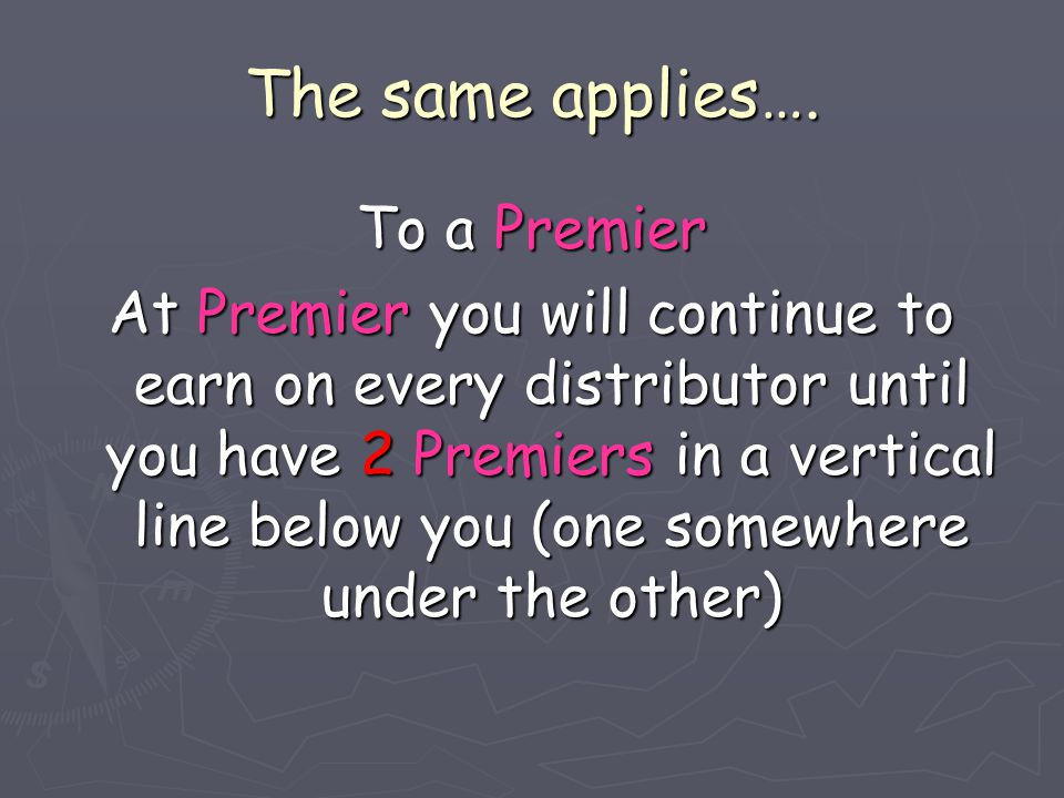The same applies…. To a Premier At Premier you will continue to earn on every distributor until you have 2 Premiers in a vertical line below you (one