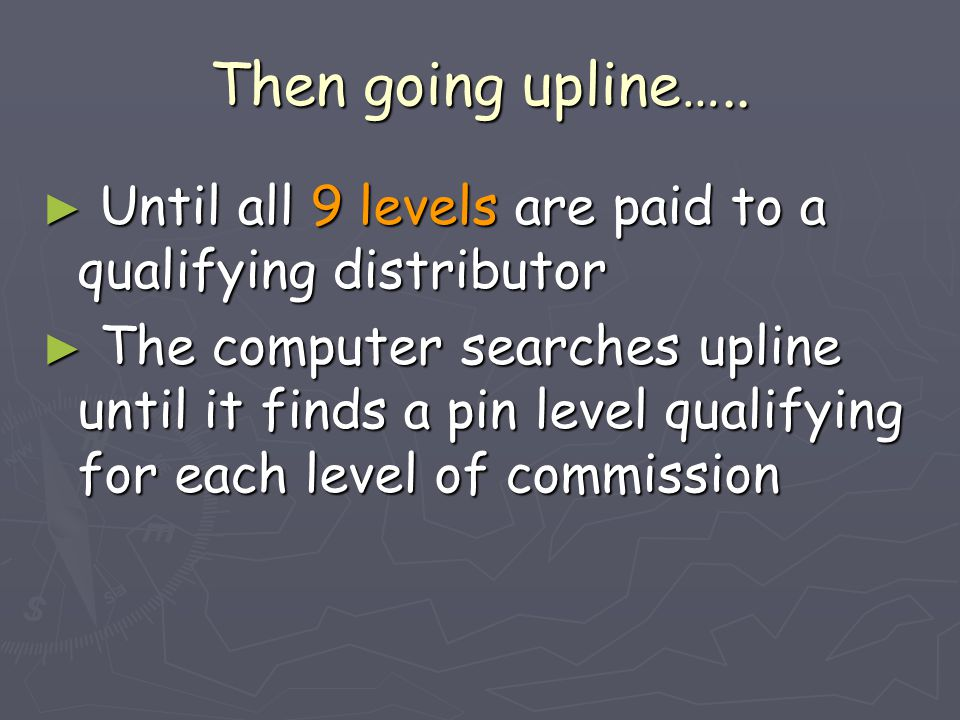 Then going upline….. ► Until all 9 levels are paid to a qualifying distributor ► The computer searches upline until it finds a pin level qualifying fo