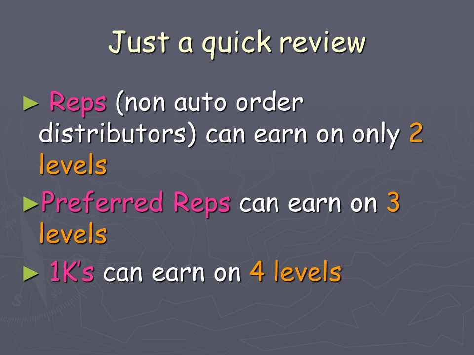 Just a quick review ► Reps (non auto order distributors) can earn on only 2 levels ► Preferred Reps can earn on 3 levels ► 1K's can earn on 4 levels