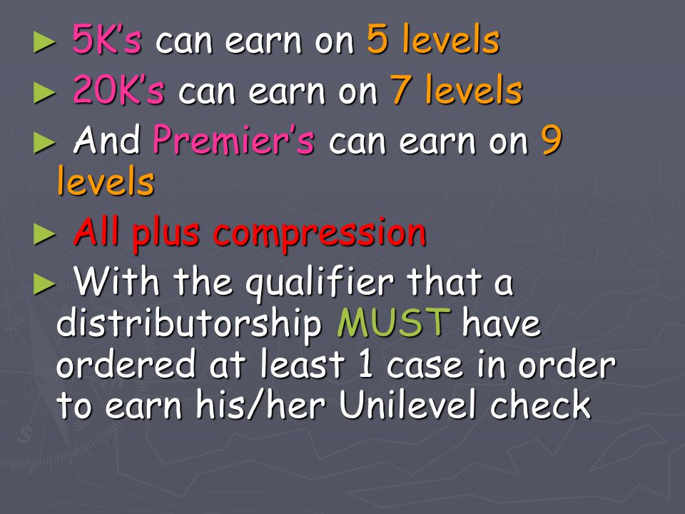► 5K's can earn on 5 levels ► 20K's can earn on 7 levels ► And Premier's can earn on 9 levels ► All plus compression ► With the qualifier that a distr