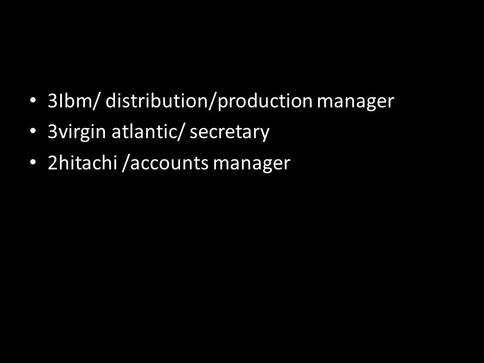 3Ibm/ distribution/production manager 3virgin atlantic/ secretary 2hitachi /accounts manager