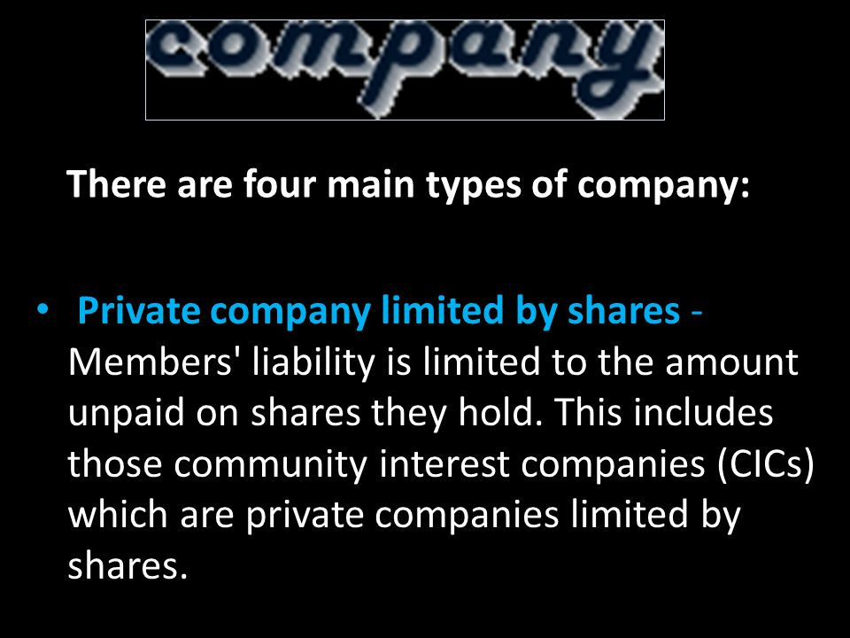 There are four main types of company: Private company limited by shares - Members liability is limited to the amount unpaid on shares they hold.