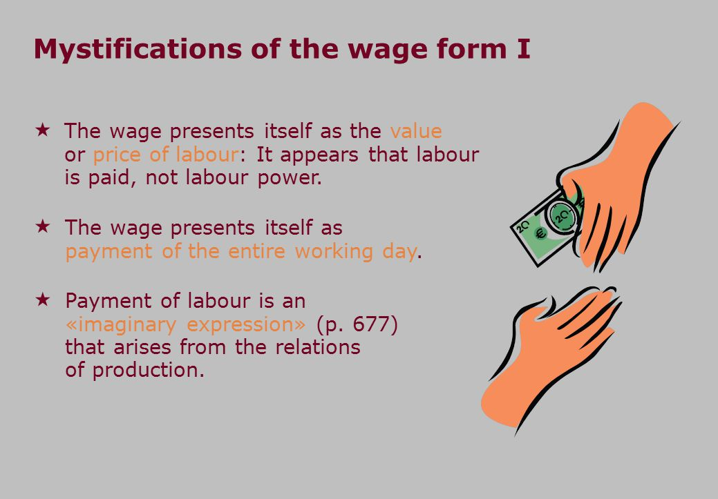 Mystifications of the wage form I  The wage presents itself as the value or price of labour: It appears that labour is paid, not labour power.  The