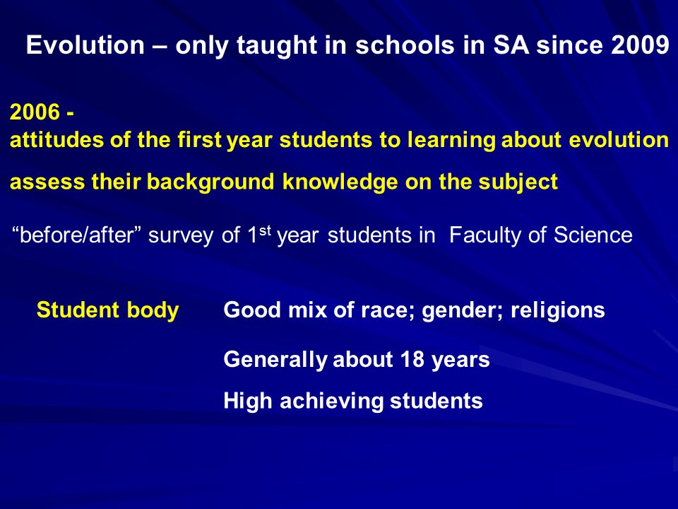 before/after survey of 1 st year students in Faculty of Science assess their background knowledge on the subject 2006 - attitudes of the first year students to learning about evolution Student bodyGood mix of race; gender; religions Generally about 18 years High achieving students Evolution – only taught in schools in SA since 2009