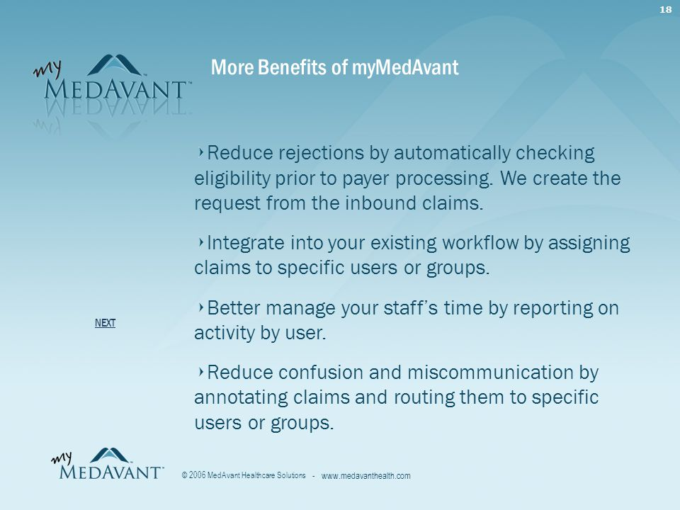 18 - www.medavanthealth.com © 2006 MedAvant Healthcare Solutions More Benefits of myMedAvant Reduce rejections by automatically checking eligibility prior to payer processing.