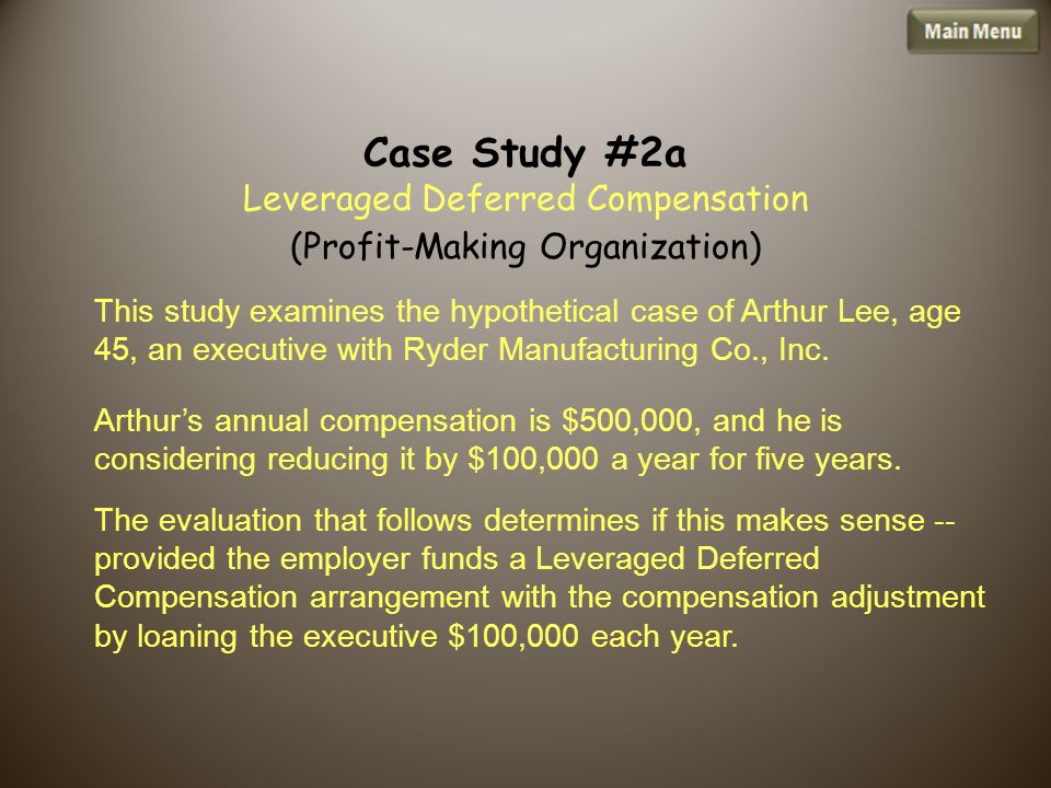 Case Study #2a Leveraged Deferred Compensation (Profit-Making Organization) This study examines the hypothetical case of Arthur Lee, age 45, an executive with Ryder Manufacturing Co., Inc.
