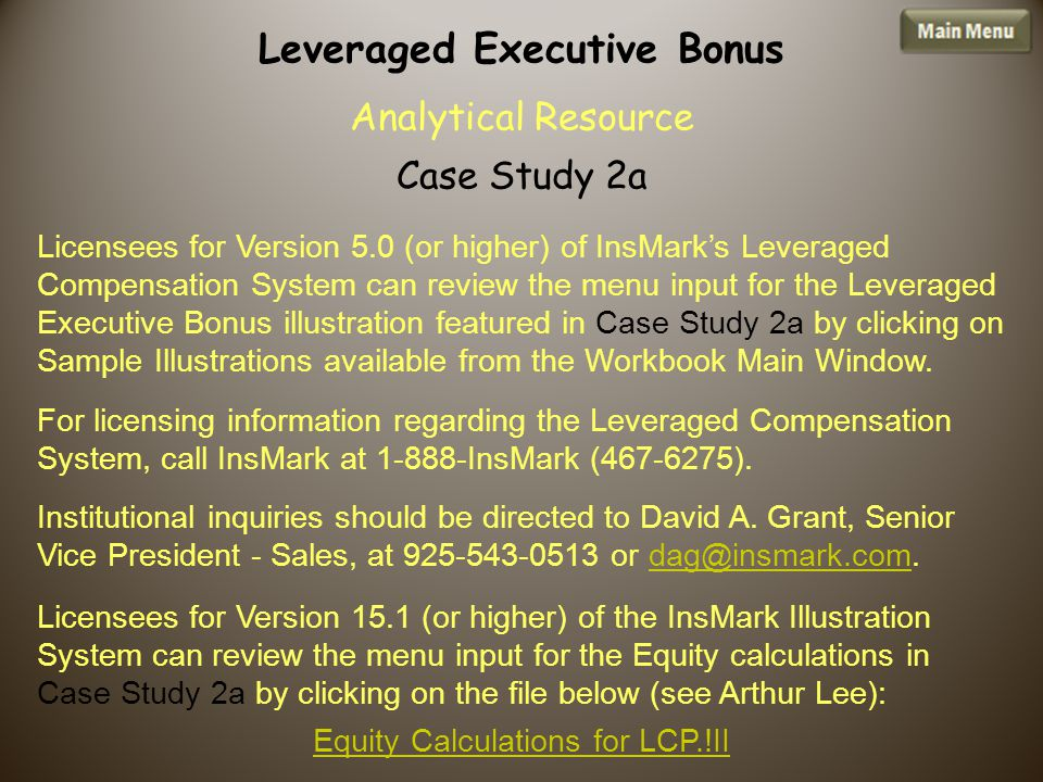 Licensees for Version 5.0 (or higher) of InsMark's Leveraged Compensation System can review the menu input for the Leveraged Executive Bonus illustration featured in Case Study 2a by clicking on Sample Illustrations available from the Workbook Main Window.