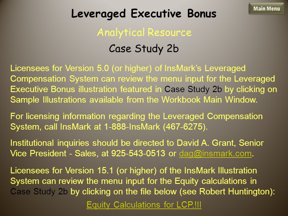 Licensees for Version 5.0 (or higher) of InsMark's Leveraged Compensation System can review the menu input for the Leveraged Executive Bonus illustration featured in Case Study 2b by clicking on Sample Illustrations available from the Workbook Main Window.