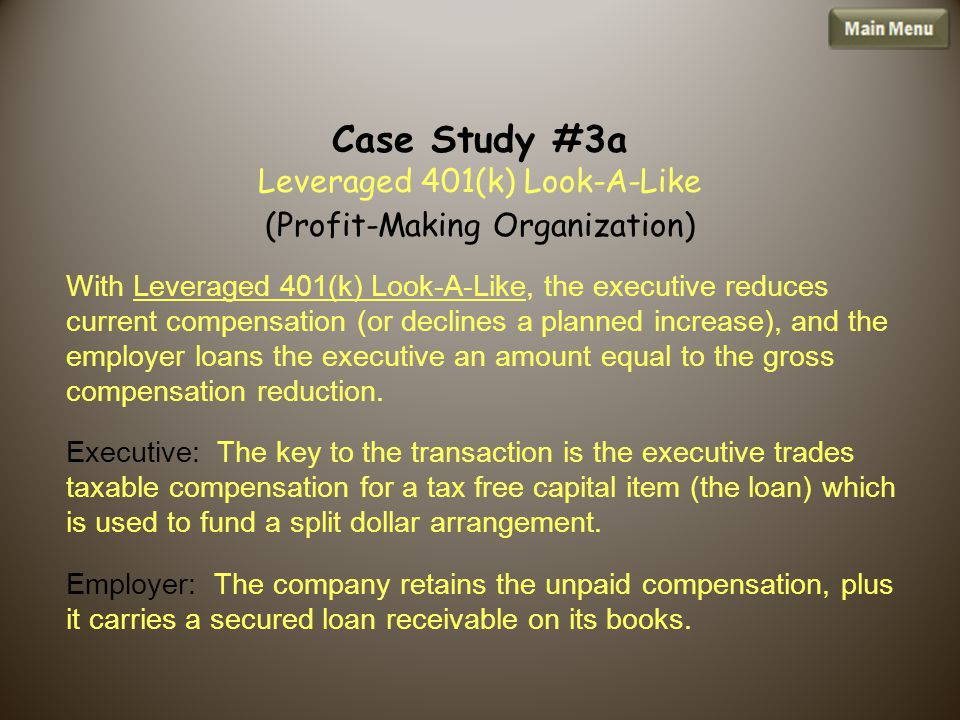 Case Study #3a Leveraged 401(k) Look-A-Like (Profit-Making Organization) With Leveraged 401(k) Look-A-Like, the executive reduces current compensation (or declines a planned increase), and the employer loans the executive an amount equal to the gross compensation reduction.