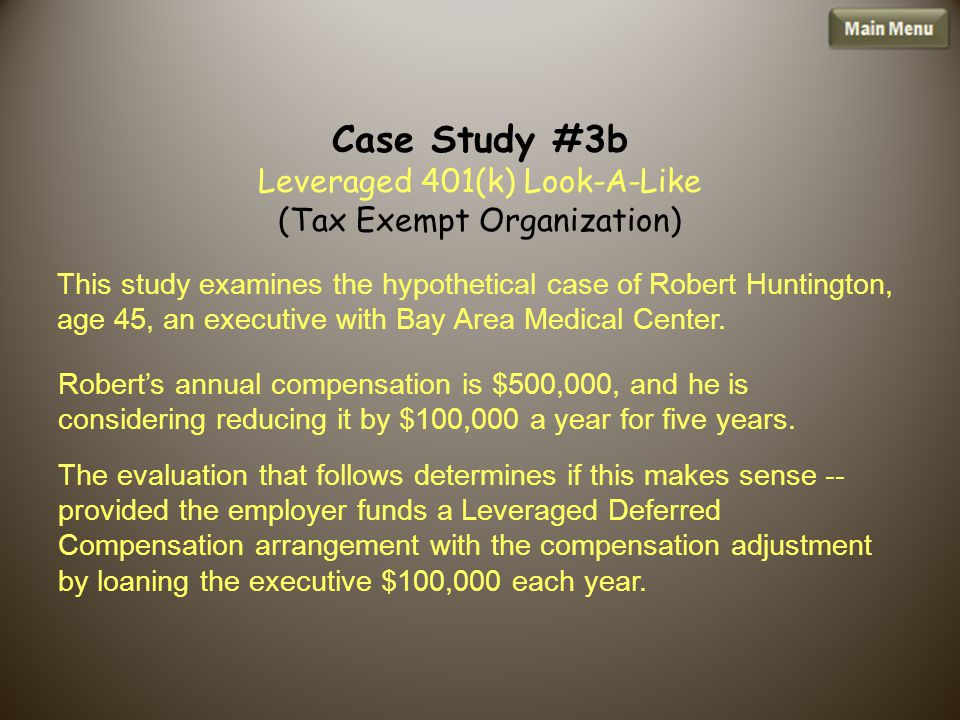 Case Study #3b Leveraged 401(k) Look-A-Like (Tax Exempt Organization) This study examines the hypothetical case of Robert Huntington, age 45, an executive with Bay Area Medical Center.