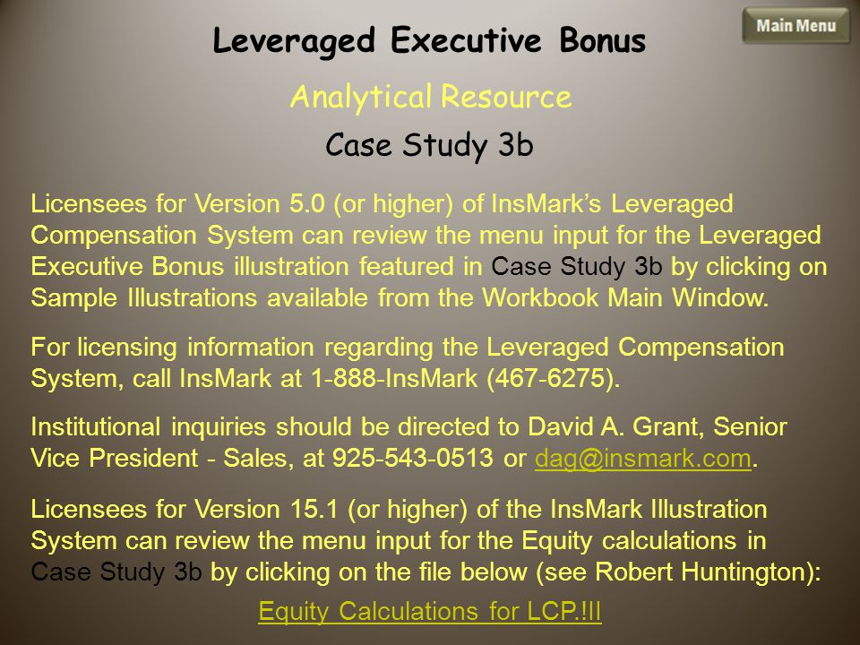 Licensees for Version 5.0 (or higher) of InsMark's Leveraged Compensation System can review the menu input for the Leveraged Executive Bonus illustration featured in Case Study 3b by clicking on Sample Illustrations available from the Workbook Main Window.