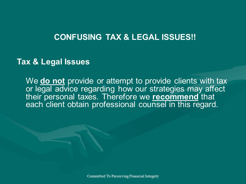 Committed To Preserving Financial Integrity Tax & Legal Issues We do not provide or attempt to provide clients with tax or legal advice regarding how our strategies may affect their personal taxes.