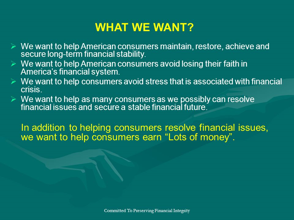 Committed To Preserving Financial Integrity  We want to help American consumers maintain, restore, achieve and secure long-term financial stability.