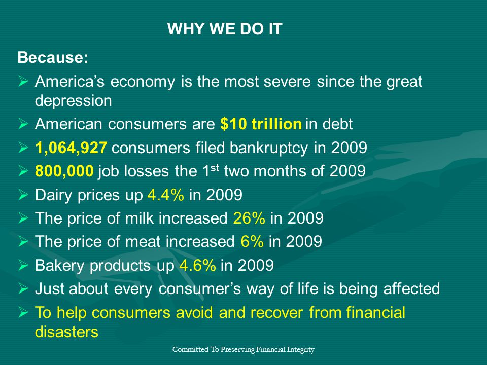 Committed To Preserving Financial Integrity Because:  America's economy is the most severe since the great depression  American consumers are $10 trillion in debt  1,064,927 consumers filed bankruptcy in 2009  800,000 job losses the 1 st two months of 2009  Dairy prices up 4.4% in 2009  The price of milk increased 26% in 2009  The price of meat increased 6% in 2009  Bakery products up 4.6% in 2009  Just about every consumer's way of life is being affected  To help consumers avoid and recover from financial disasters WHY WE DO IT