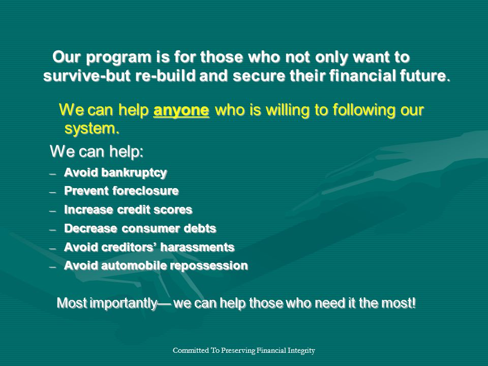 Committed To Preserving Financial Integrity Our program is for those who not only want to survive-but re-build and secure their financial future.