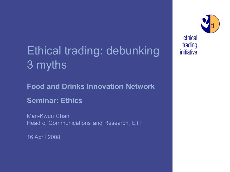 Ethical trading: debunking 3 myths Food and Drinks Innovation Network Seminar: Ethics Man-Kwun Chan Head of Communications and Research, ETI 16 April 2008
