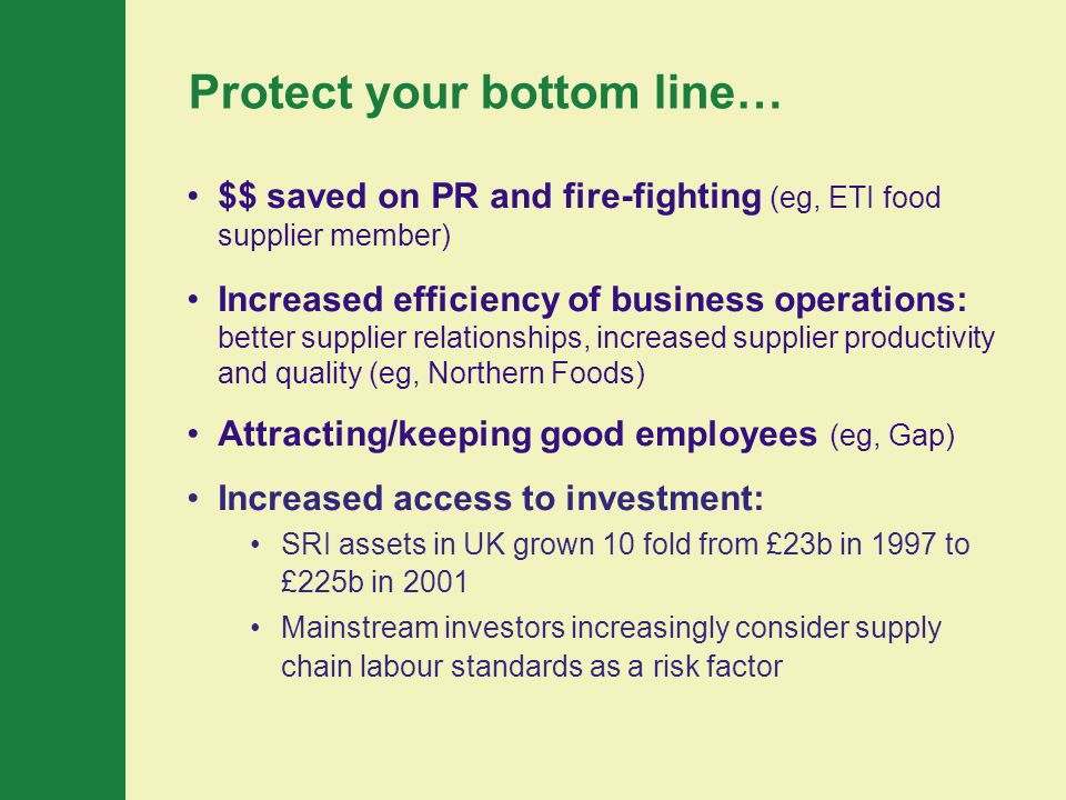 Protect your bottom line… $$ saved on PR and fire-fighting (eg, ETI food supplier member) Increased efficiency of business operations: better supplier relationships, increased supplier productivity and quality (eg, Northern Foods) Attracting/keeping good employees (eg, Gap) Increased access to investment: SRI assets in UK grown 10 fold from £23b in 1997 to £225b in 2001 Mainstream investors increasingly consider supply chain labour standards as a risk factor