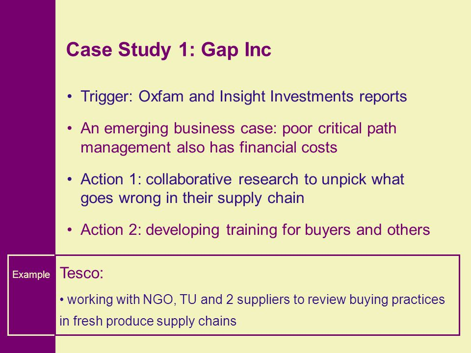 Case Study 1: Gap Inc Trigger: Oxfam and Insight Investments reports An emerging business case: poor critical path management also has financial costs Action 1: collaborative research to unpick what goes wrong in their supply chain Action 2: developing training for buyers and others Example Tesco: working with NGO, TU and 2 suppliers to review buying practices in fresh produce supply chains