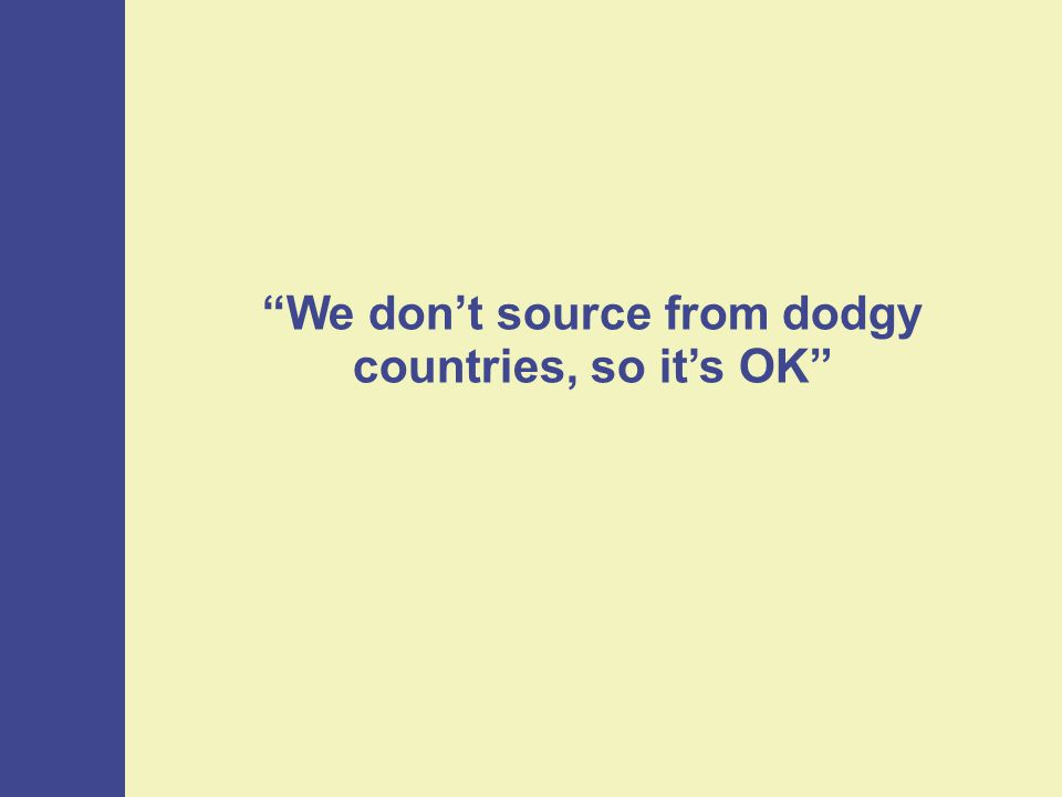 We don't source from dodgy countries, so it's OK