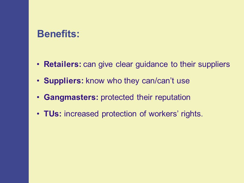 Benefits: Retailers: can give clear guidance to their suppliers Suppliers: know who they can/can't use Gangmasters: protected their reputation TUs: increased protection of workers' rights.