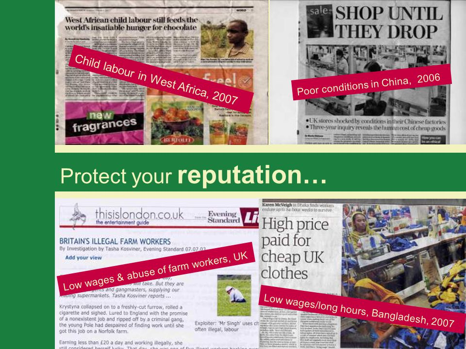 Protect your reputation… Child labour in West Africa, 2007 Poor conditions in China, 2006 Low wages & abuse of farm workers, UK Low wages/long hours, Bangladesh, 2007