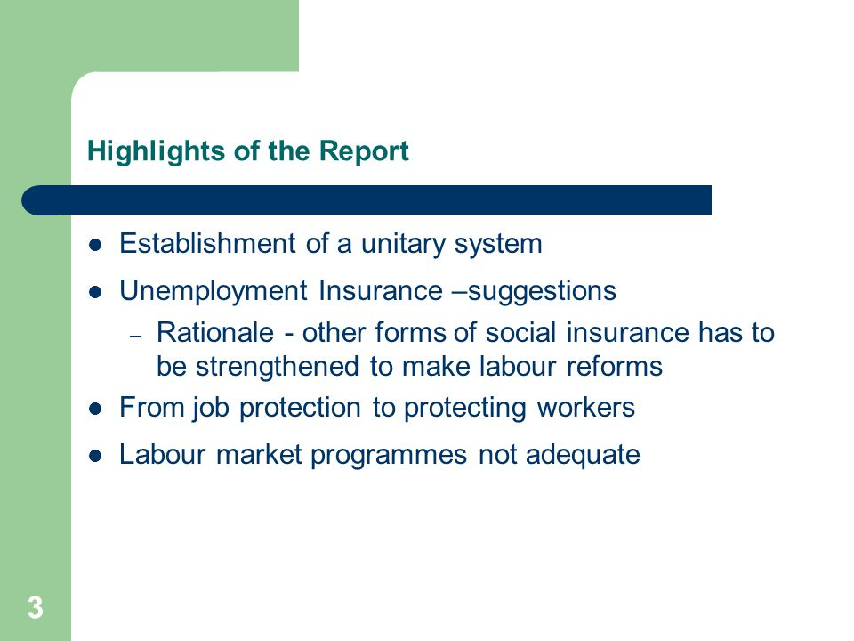 3 Highlights of the Report Establishment of a unitary system Unemployment Insurance –suggestions – Rationale - other forms of social insurance has to be strengthened to make labour reforms From job protection to protecting workers Labour market programmes not adequate