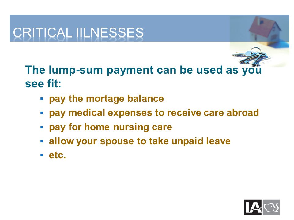 The lump-sum payment can be used as you see fit:  pay the mortage balance  pay medical expenses to receive care abroad  pay for home nursing care 