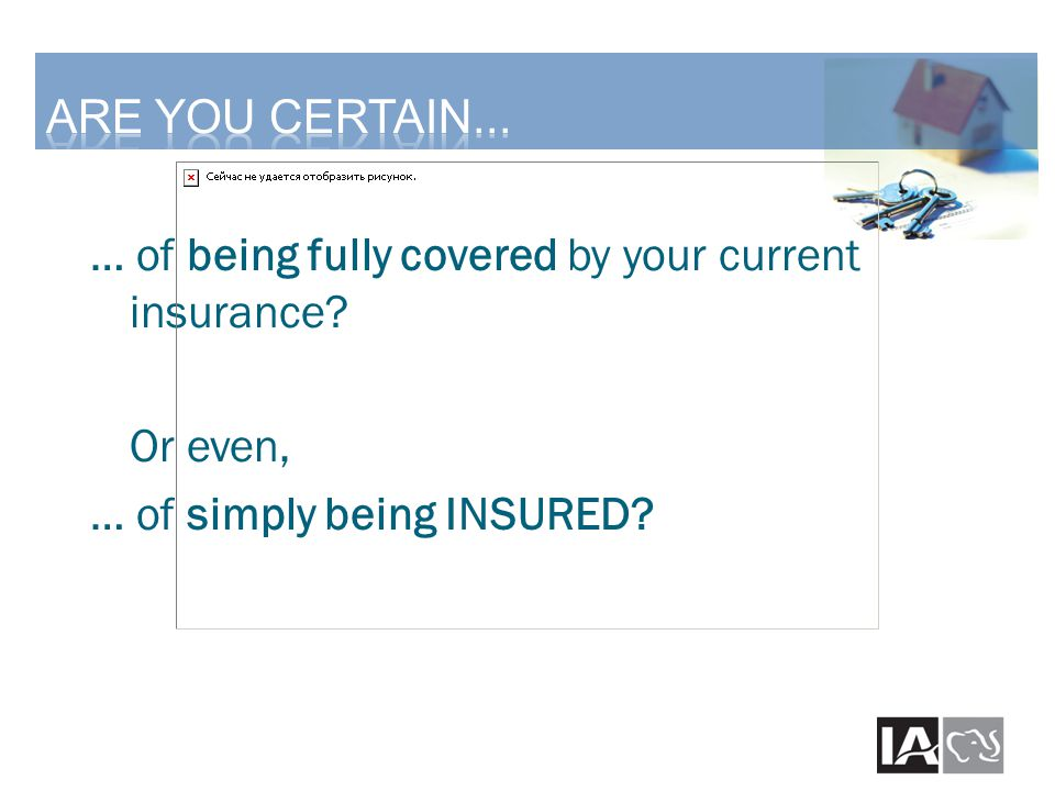 … of being fully covered by your current insurance? Or even, … of simply being INSURED?