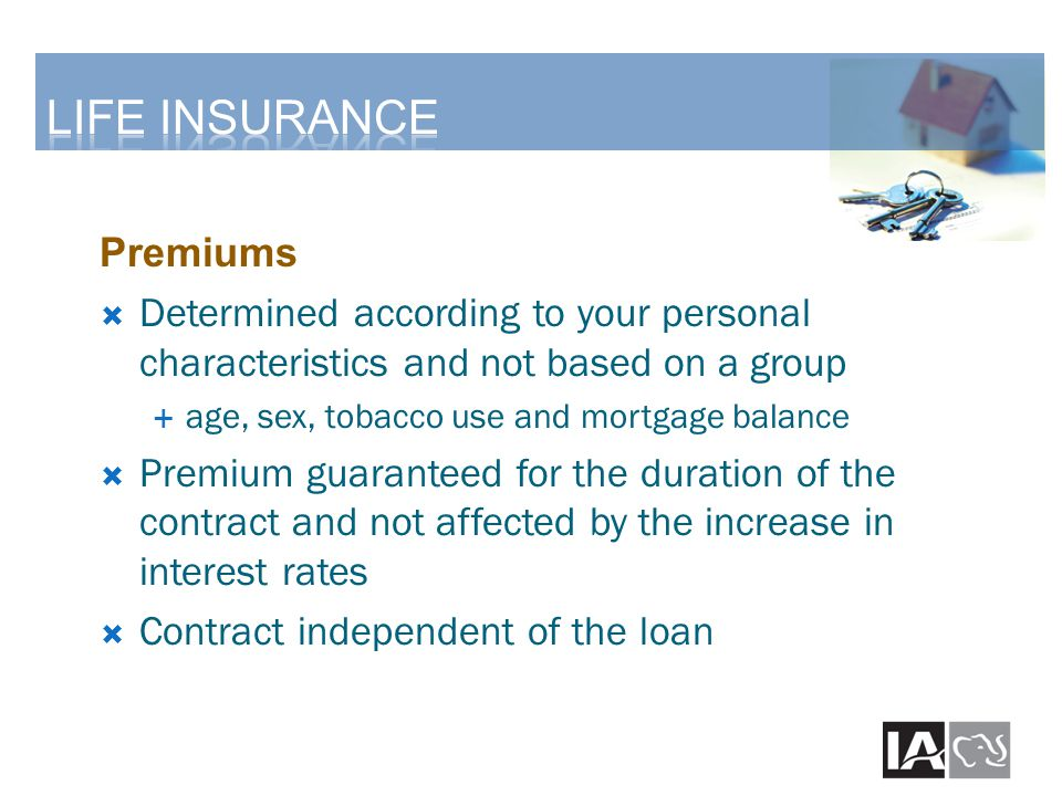 Premiums  Determined according to your personal characteristics and not based on a group  age, sex, tobacco use and mortgage balance  Premium guaranteed for the duration of the contract and not affected by the increase in interest rates  Contract independent of the loan