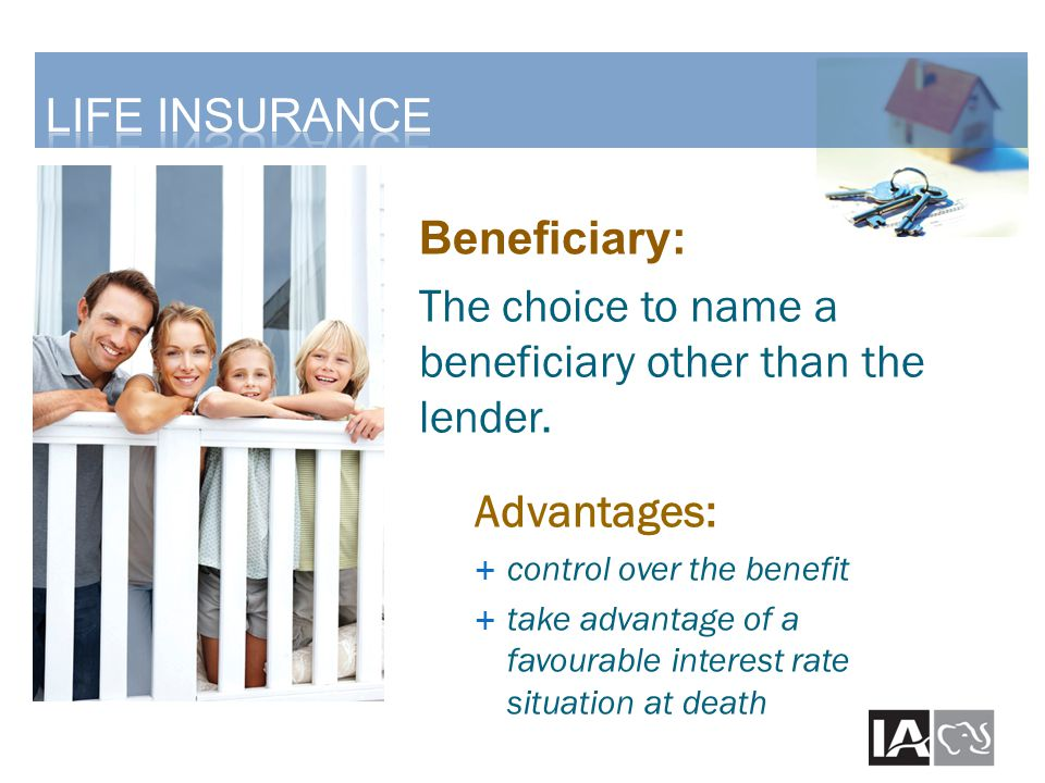 Beneficiary: The choice to name a beneficiary other than the lender. Advantages:  control over the benefit  take advantage of a favourable interest