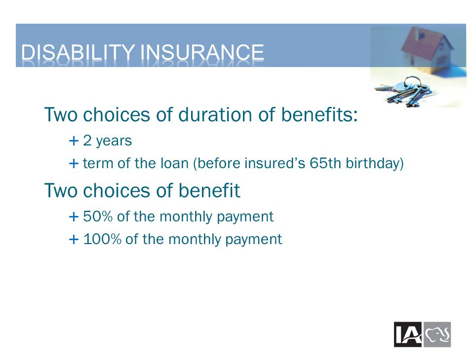 Two choices of duration of benefits:  2 years  term of the loan (before insured's 65th birthday) Two choices of benefit  50% of the monthly payment