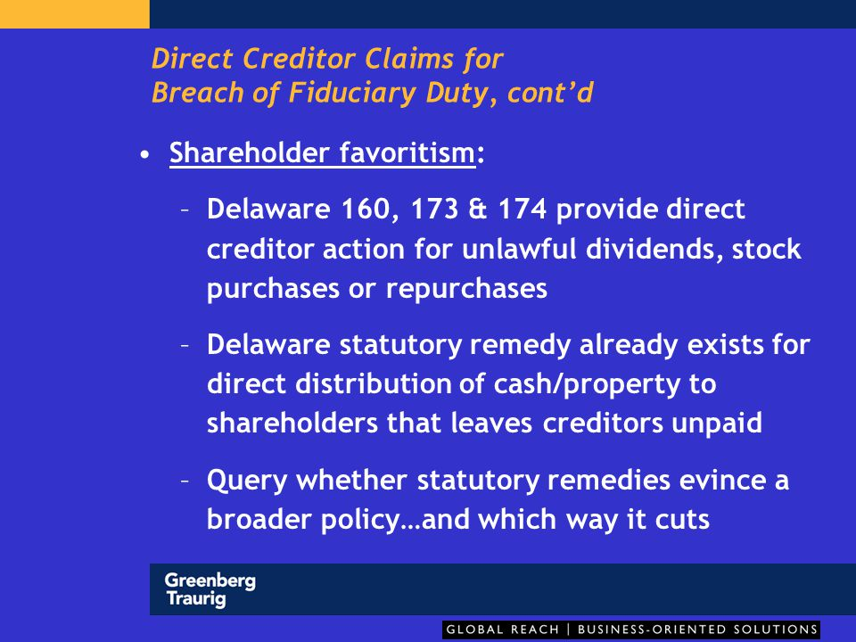 Direct Creditor Claims for Breach of Fiduciary Duty, cont'd Inter-creditor favoritism with self-dealing: –Actionable if motivated by self-interest; that is, if there is an accompanying duty of loyalty issue –Example: favoritism toward a creditor who is also a director, or affiliated with a director –Asmussen; Penn.