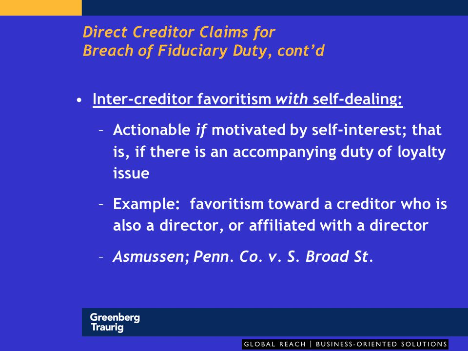 Direct Creditor Claims for Breach of Fiduciary Duty, cont'd Inter-creditor favoritism without self-dealing: – there might, possibly exist circumstances in which the directors display such a marked degree of animus towards a particular creditor with a proven entitlement to payment that they expose themselves to a direct fiduciary duty claim by that creditor -- PRG v.