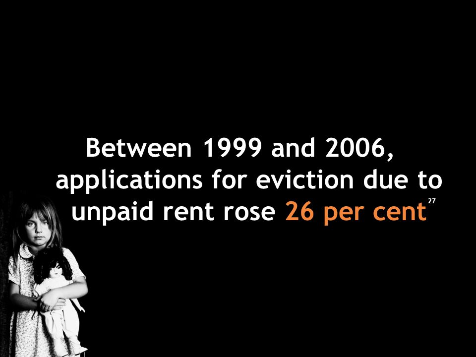 Between 1999 and 2006, applications for eviction due to unpaid rent rose 26 per cent 27