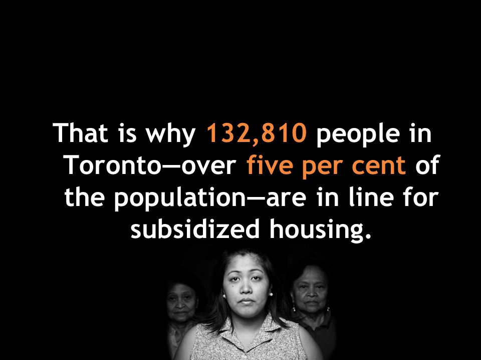 That is why 132,810 people in Toronto—over five per cent of the population—are in line for subsidized housing.