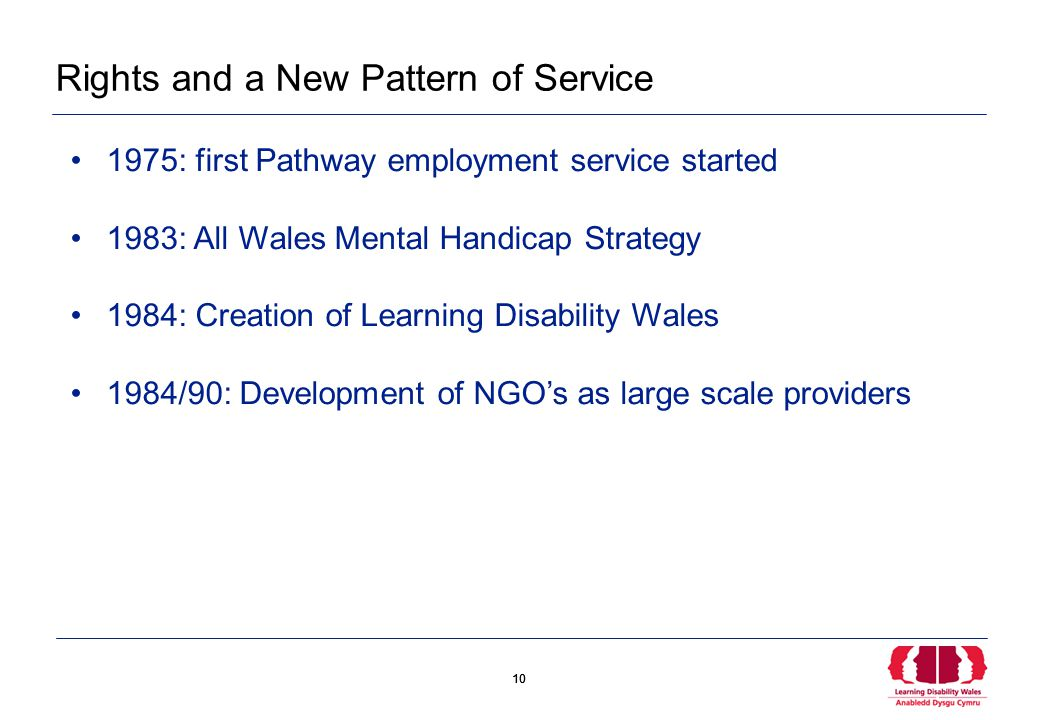 10 Rights and a New Pattern of Service 1975: first Pathway employment service started 1983: All Wales Mental Handicap Strategy 1984: Creation of Learning Disability Wales 1984/90: Development of NGO's as large scale providers