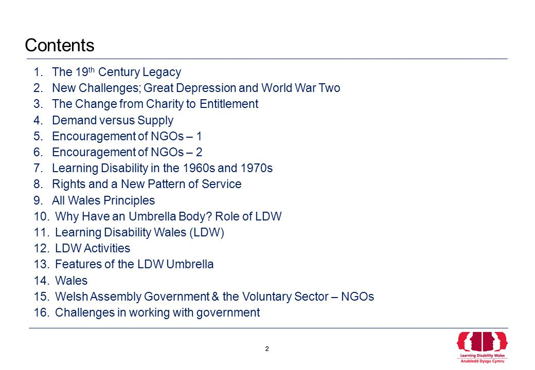 2 2 1.The 19 th Century Legacy 2.New Challenges; Great Depression and World War Two 3.The Change from Charity to Entitlement 4.Demand versus Supply 5.Encouragement of NGOs – 1 6.Encouragement of NGOs – 2 7.Learning Disability in the 1960s and 1970s 8.Rights and a New Pattern of Service 9.All Wales Principles 10.