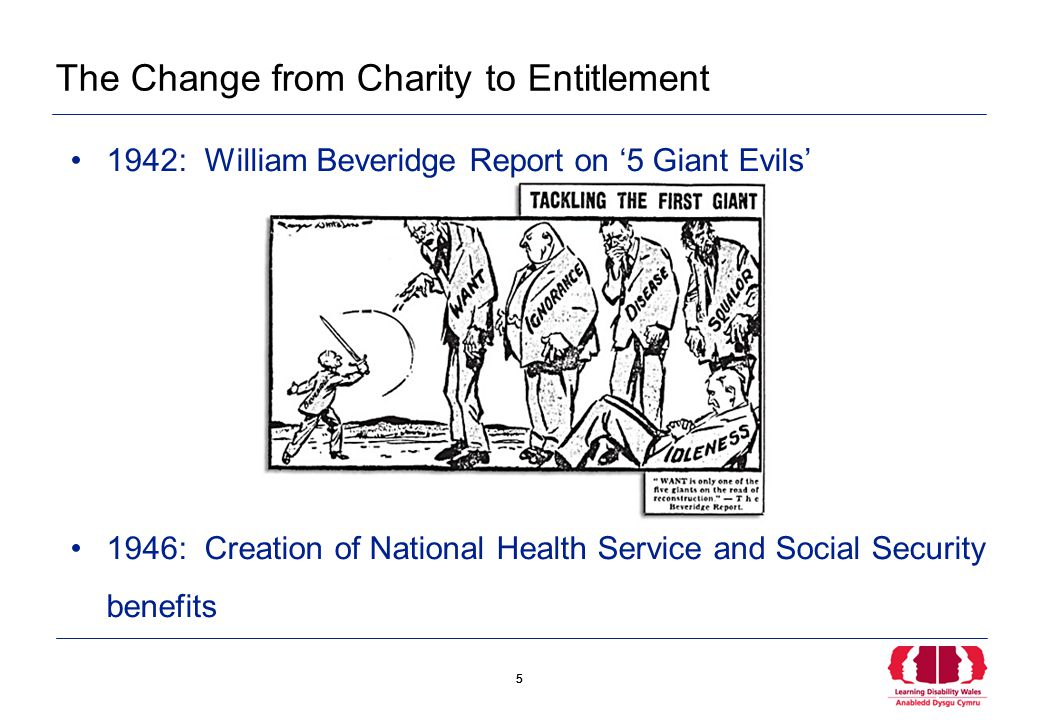 5 5 The Change from Charity to Entitlement 1942: William Beveridge Report on '5 Giant Evils' 1946: Creation of National Health Service and Social Security benefits