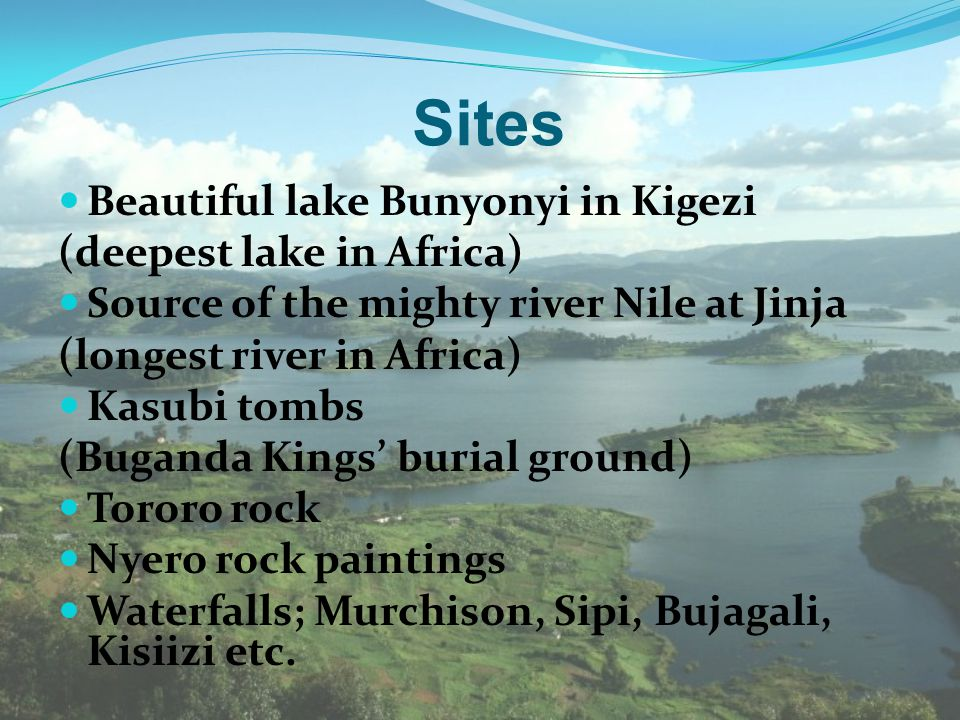 Sites Beautiful lake Bunyonyi in Kigezi (deepest lake in Africa) Source of the mighty river Nile at Jinja (longest river in Africa) Kasubi tombs (Buga